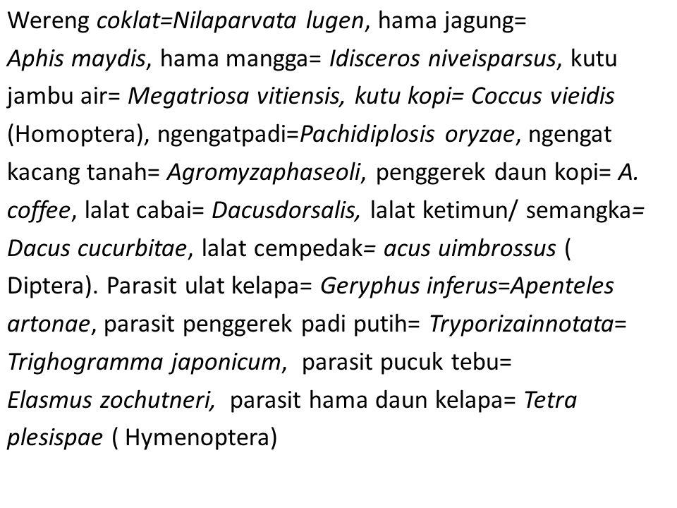 Wereng coklat=Nilaparvata lugen, hama jagung= Aphis maydis, hama mangga= Idisceros niveisparsus, kutu jambu air= Megatriosa vitiensis, kutu kopi= Coccus vieidis (Homoptera), ngengatpadi=Pachidiplosis oryzae, ngengat kacang tanah= Agromyzaphaseoli, penggerek daun kopi= A.