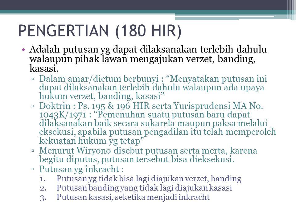 PENGERTIAN (180 HIR) Adalah putusan yg dapat dilaksanakan terlebih dahulu walaupun pihak lawan mengajukan verzet, banding, kasasi.