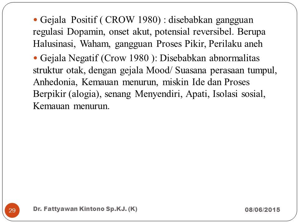 Gejala Positif ( CROW 1980) : disebabkan gangguan regulasi Dopamin, onset akut, potensial reversibel. Berupa Halusinasi, Waham, gangguan Proses Pikir, Perilaku aneh
