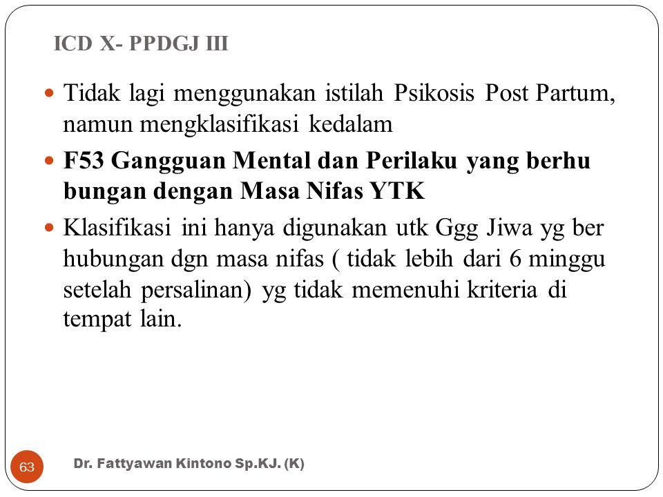 ICD X- PPDGJ III Tidak lagi menggunakan istilah Psikosis Post Partum, namun mengklasifikasi kedalam.