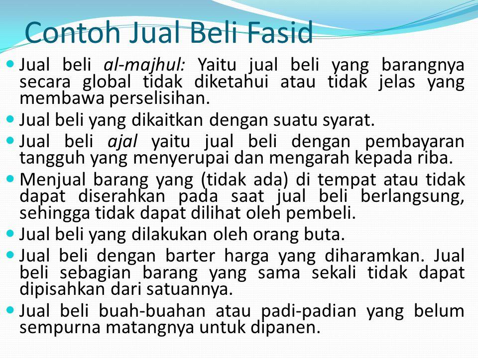 Contoh Jual Beli Fasid Jual beli al-majhul: Yaitu jual beli yang barangnya secara global tidak diketahui atau tidak jelas yang membawa perselisihan.