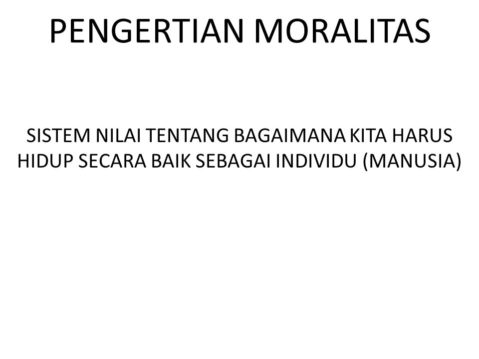 PENGERTIAN MORALITAS SISTEM NILAI TENTANG BAGAIMANA KITA HARUS HIDUP SECARA BAIK SEBAGAI INDIVIDU (MANUSIA)