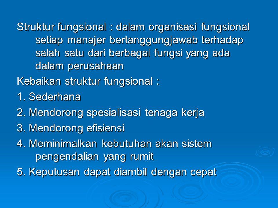 Struktur fungsional : dalam organisasi fungsional setiap manajer bertanggungjawab terhadap salah satu dari berbagai fungsi yang ada dalam perusahaan