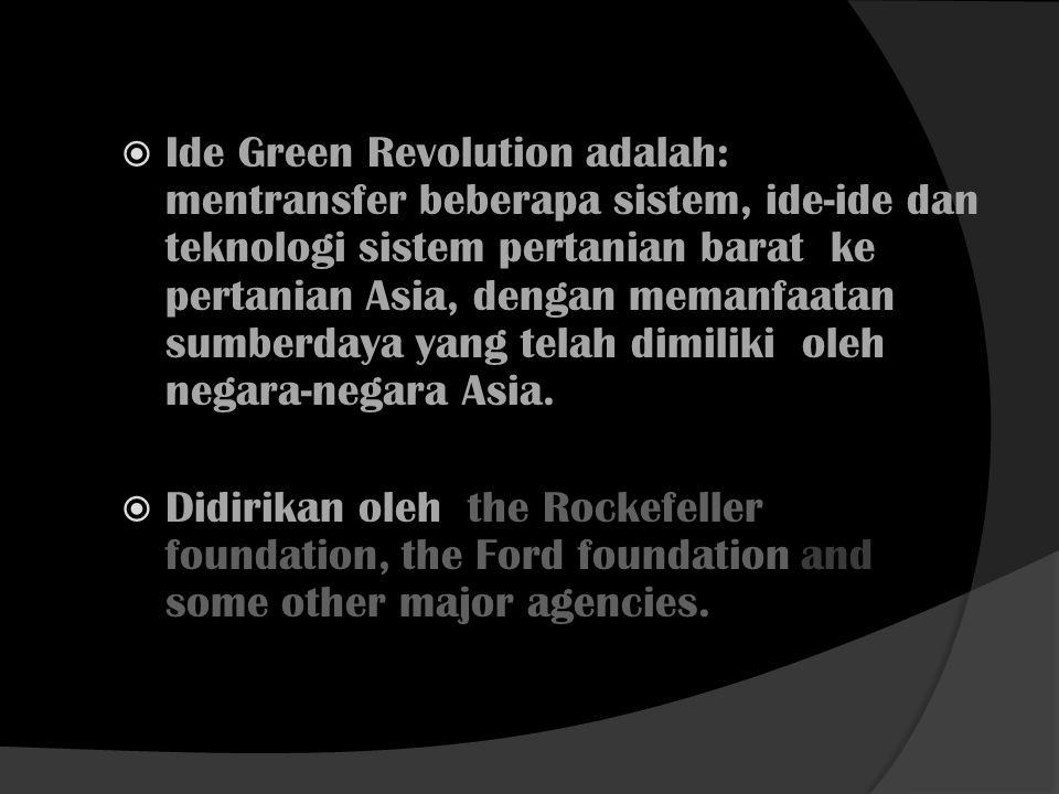 Ide Green Revolution adalah: mentransfer beberapa sistem, ide-ide dan teknologi sistem pertanian barat ke pertanian Asia, dengan memanfaatan sumberdaya yang telah dimiliki oleh negara-negara Asia.
