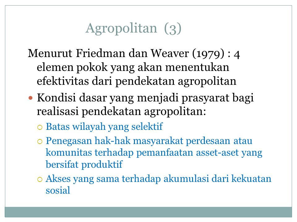 Agropolitan (3) Menurut Friedman dan Weaver (1979) : 4 elemen pokok yang akan menentukan efektivitas dari pendekatan agropolitan.