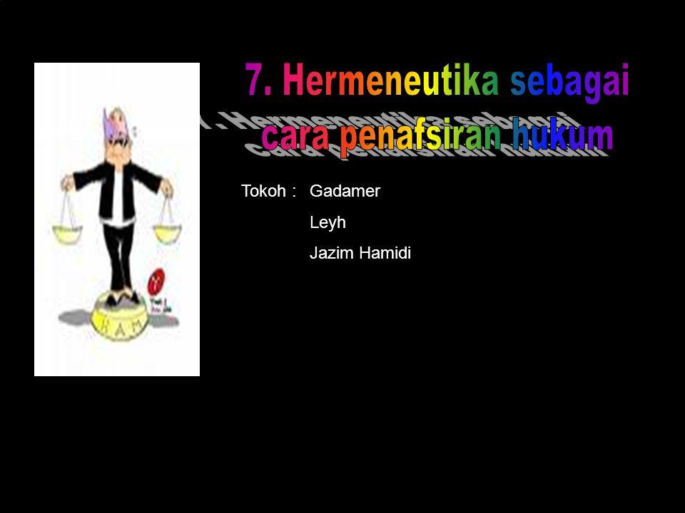 7. Hermeneutika sebagai cara penafsiran hukum Tokoh : Gadamer Leyh