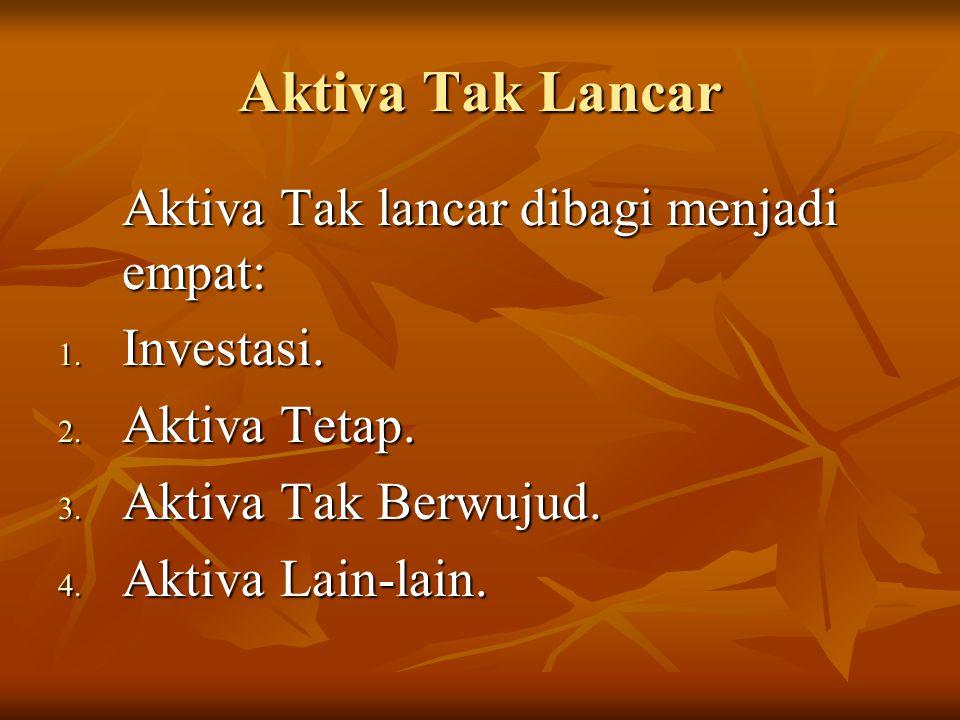Aktiva Tak Lancar Aktiva Tak lancar dibagi menjadi empat: Investasi.