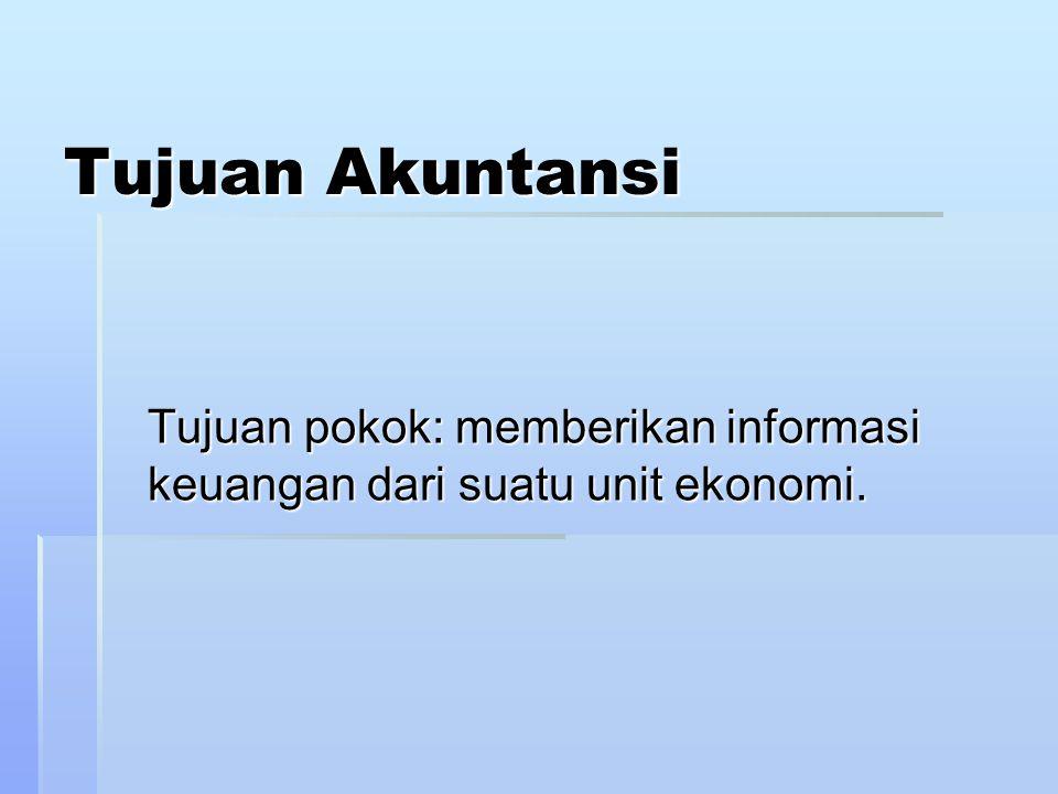 Tujuan Akuntansi Tujuan pokok: memberikan informasi keuangan dari suatu unit ekonomi.
