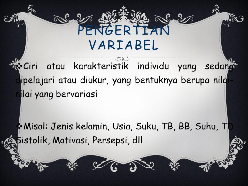 PENGERTIAN VARIABEL Ciri atau karakteristik individu yang sedang dipelajari atau diukur, yang bentuknya berupa nilai-nilai yang bervariasi.