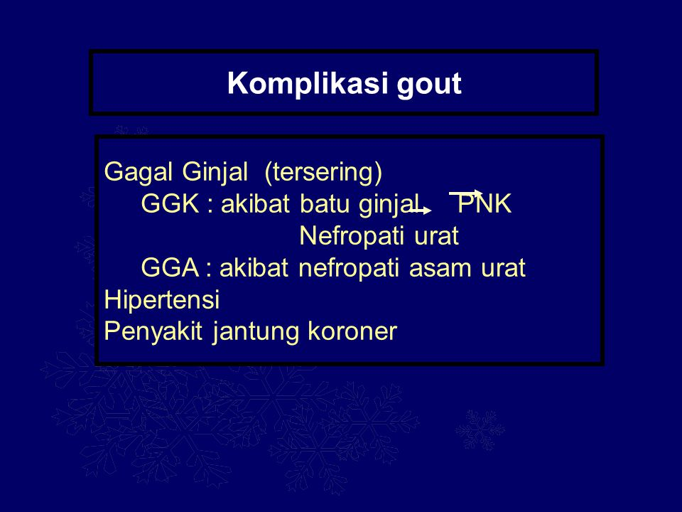 Komplikasi gout Gagal Ginjal (tersering) GGK : akibat batu ginjal PNK