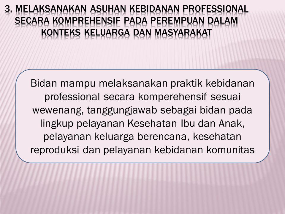 3. Melaksanakan asuhan kebidanan professional secara komprehensif pada perempuan dalam konteks keluarga dan masyarakat