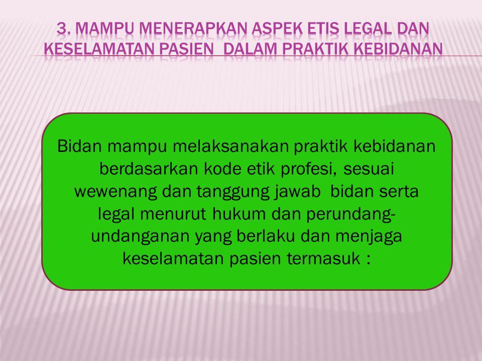 3. Mampu menerapkan aspek etis legal dan keselamatan pasien dalam praktik kebidanan
