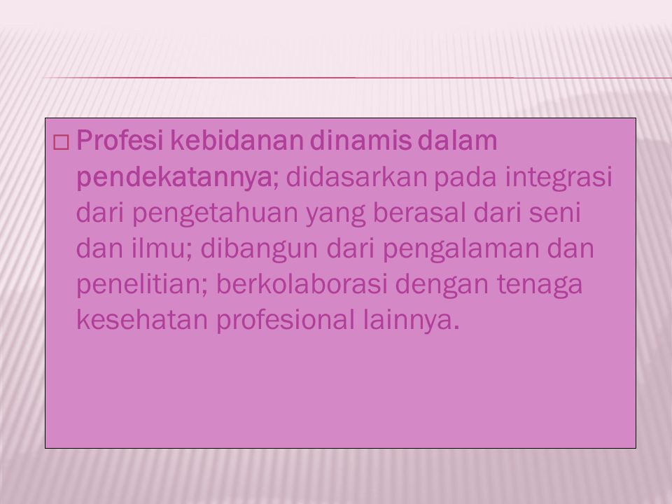Profesi kebidanan dinamis dalam pendekatannya; didasarkan pada integrasi dari pengetahuan yang berasal dari seni dan ilmu; dibangun dari pengalaman dan penelitian; berkolaborasi dengan tenaga kesehatan profesional lainnya.