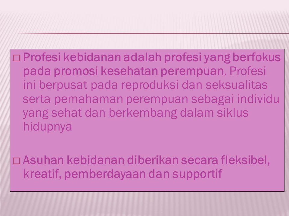 Profesi kebidanan adalah profesi yang berfokus pada promosi kesehatan perempuan. Profesi ini berpusat pada reproduksi dan seksualitas serta pemahaman perempuan sebagai individu yang sehat dan berkembang dalam siklus hidupnya