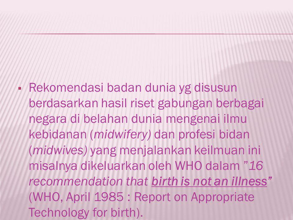 Rekomendasi badan dunia yg disusun berdasarkan hasil riset gabungan berbagai negara di belahan dunia mengenai ilmu kebidanan (midwifery) dan profesi bidan (midwives) yang menjalankan keilmuan ini misalnya dikeluarkan oleh WHO dalam 16 recommendation that birth is not an illness (WHO, April 1985 : Report on Appropriate Technology for birth).