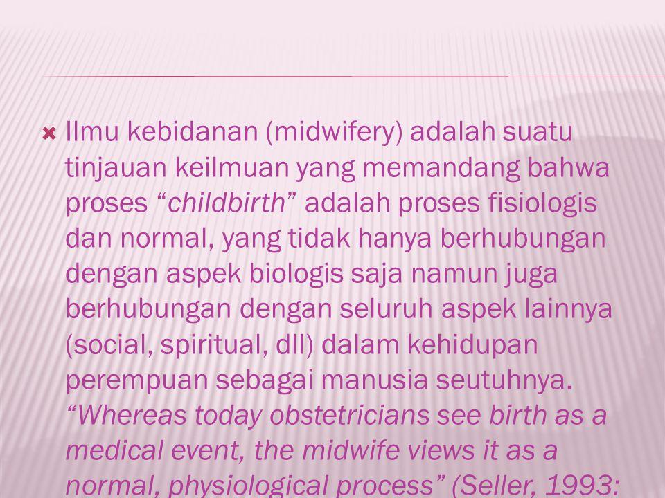 Ilmu kebidanan (midwifery) adalah suatu tinjauan keilmuan yang memandang bahwa proses childbirth adalah proses fisiologis dan normal, yang tidak hanya berhubungan dengan aspek biologis saja namun juga berhubungan dengan seluruh aspek lainnya (social, spiritual, dll) dalam kehidupan perempuan sebagai manusia seutuhnya.