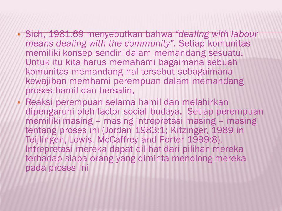 Sich, 1981:69 menyebutkan bahwa dealing with labour means dealing with the community . Setiap komunitas memiliki konsep sendiri dalam memandang sesuatu. Untuk itu kita harus memahami bagaimana sebuah komunitas memandang hal tersebut sebagaimana kewajiban memhami perempuan dalam memandang proses hamil dan bersalin,