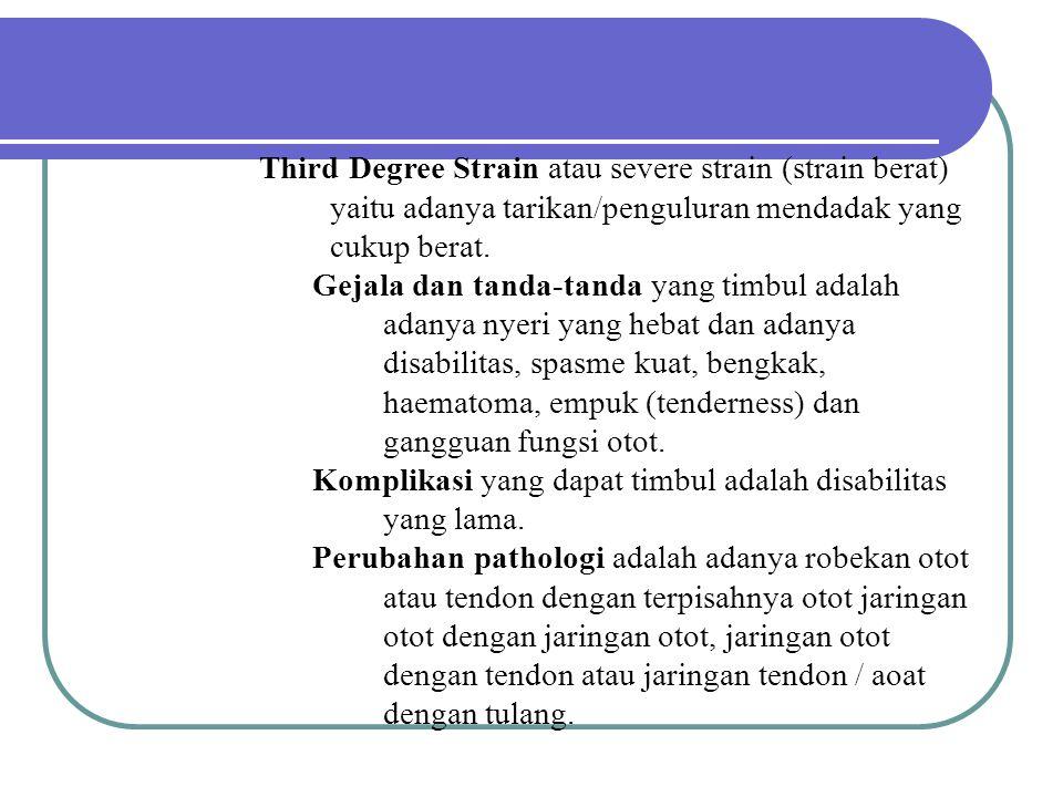 Third Degree Strain atau severe strain (strain berat) yaitu adanya tarikan/penguluran mendadak yang cukup berat.