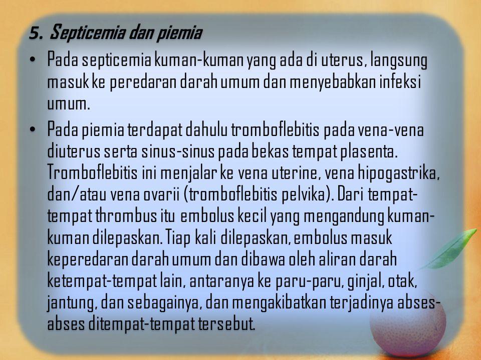 5. Septicemia dan piemia Pada septicemia kuman-kuman yang ada di uterus, langsung masuk ke peredaran darah umum dan menyebabkan infeksi umum.