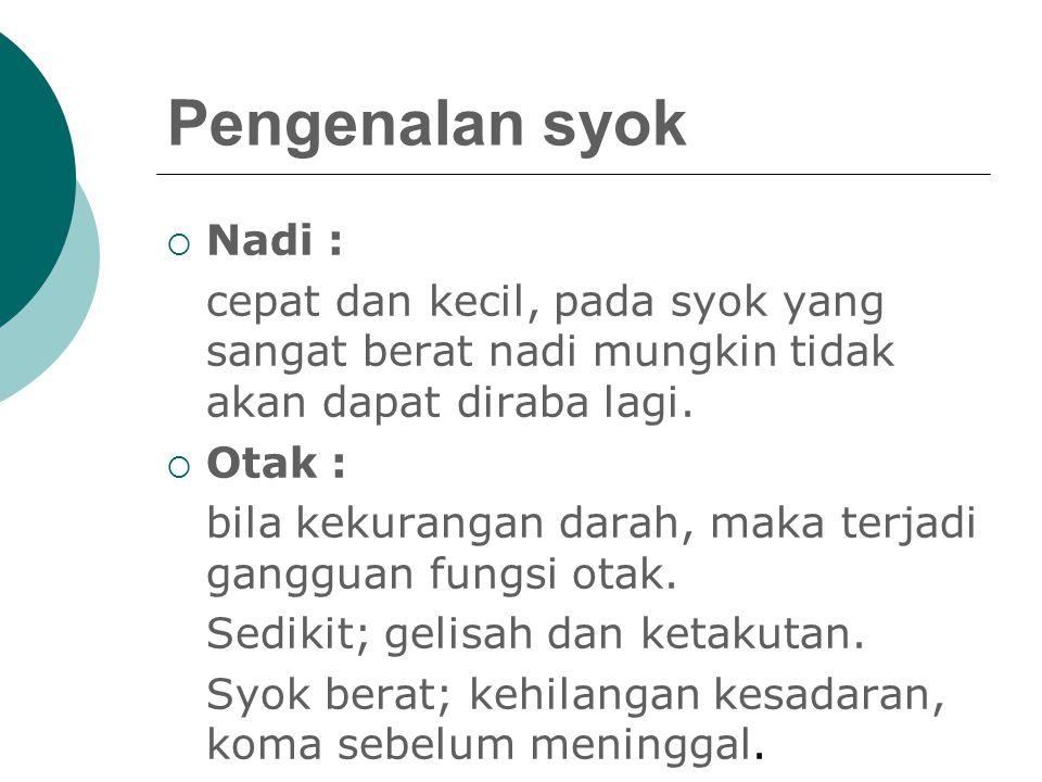 Pengenalan syok Nadi : cepat dan kecil, pada syok yang sangat berat nadi mungkin tidak akan dapat diraba lagi.