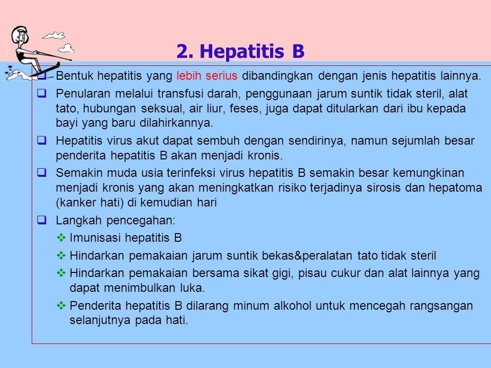 2. Hepatitis B Bentuk hepatitis yang lebih serius dibandingkan dengan jenis hepatitis lainnya.