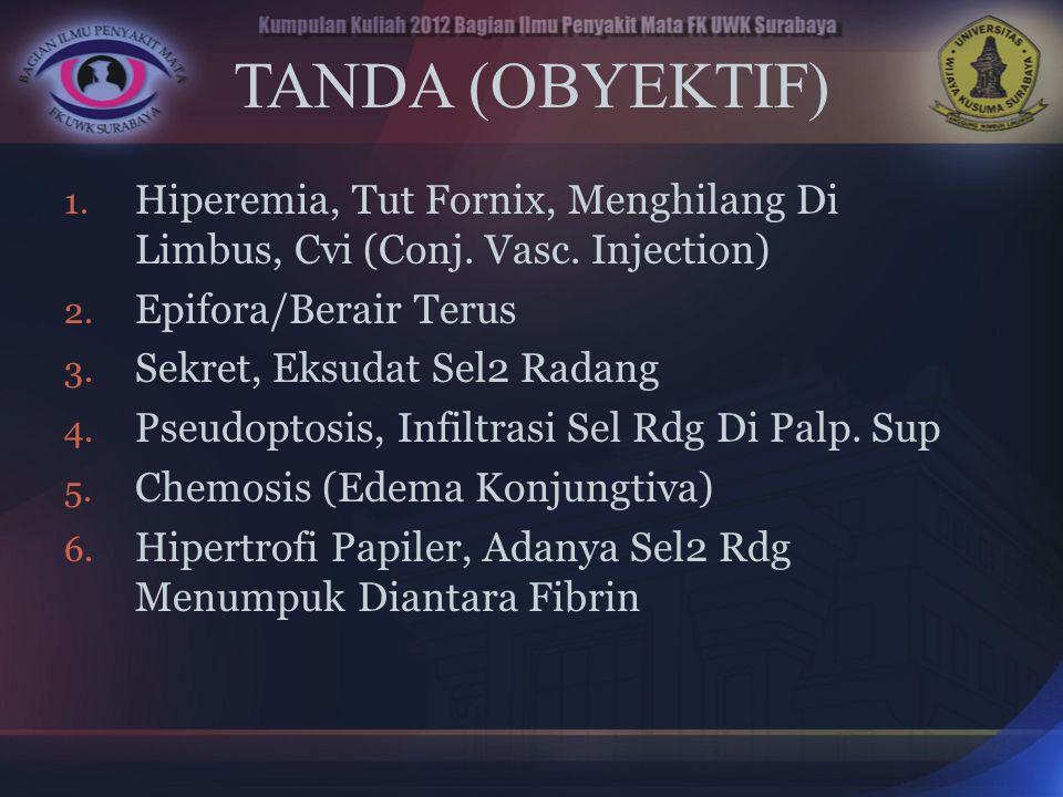 TANDA (OBYEKTIF) Hiperemia, Tut Fornix, Menghilang Di Limbus, Cvi (Conj. Vasc. Injection) Epifora/Berair Terus.