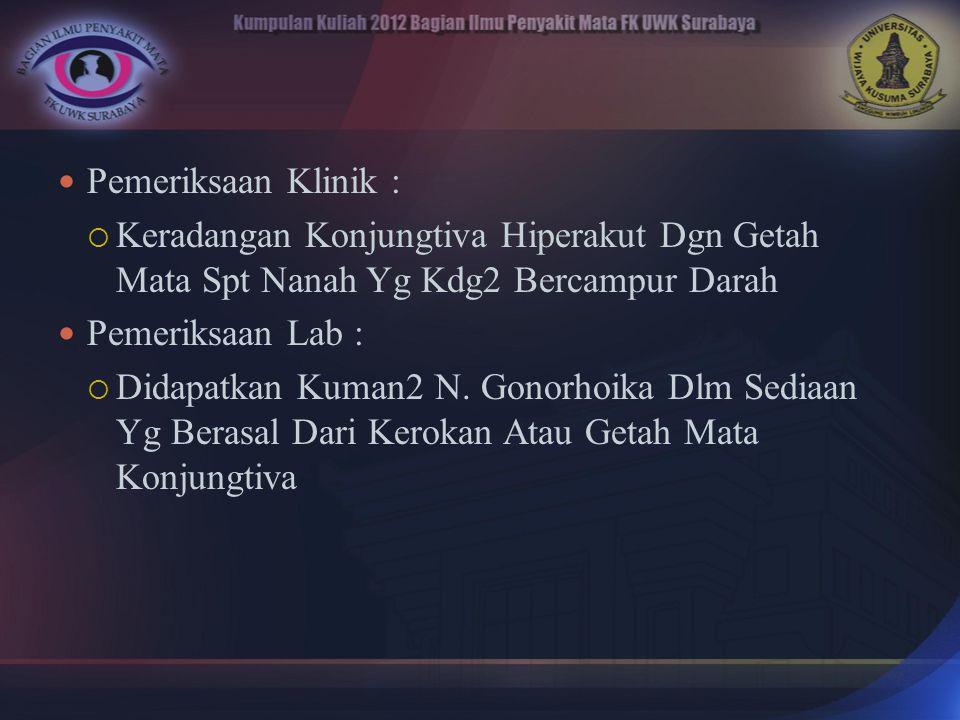 Pemeriksaan Klinik : Keradangan Konjungtiva Hiperakut Dgn Getah Mata Spt Nanah Yg Kdg2 Bercampur Darah.