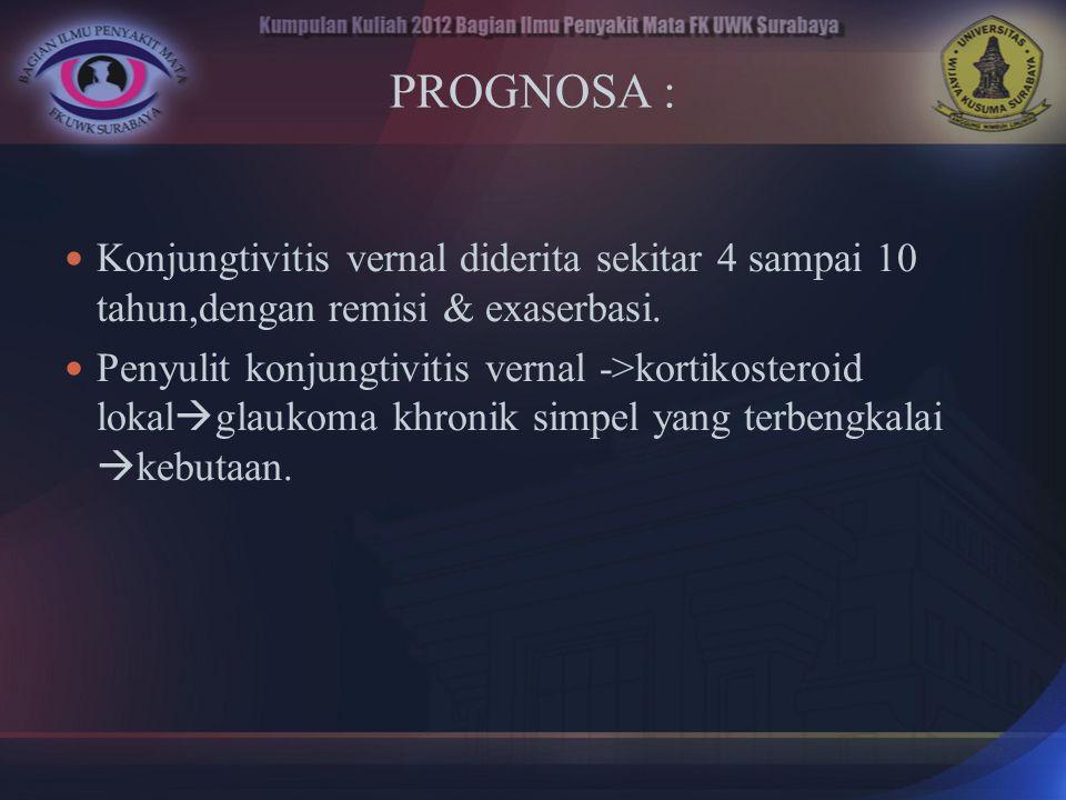 PROGNOSA : Konjungtivitis vernal diderita sekitar 4 sampai 10 tahun,dengan remisi & exaserbasi.