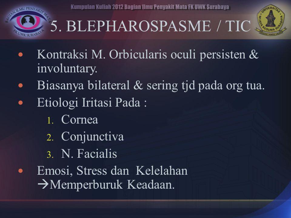 5. BLEPHAROSPASME / TIC Kontraksi M. Orbicularis oculi persisten & involuntary. Biasanya bilateral & sering tjd pada org tua.