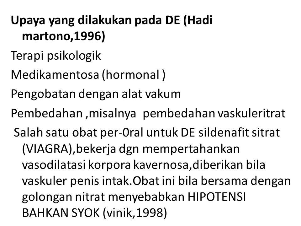 Upaya yang dilakukan pada DE (Hadi martono,1996) Terapi psikologik Medikamentosa (hormonal ) Pengobatan dengan alat vakum Pembedahan ,misalnya pembedahan vaskuleritrat Salah satu obat per-0ral untuk DE sildenafit sitrat (VIAGRA),bekerja dgn mempertahankan vasodilatasi korpora kavernosa,diberikan bila vaskuler penis intak.Obat ini bila bersama dengan golongan nitrat menyebabkan HIPOTENSI BAHKAN SYOK (vinik,1998)