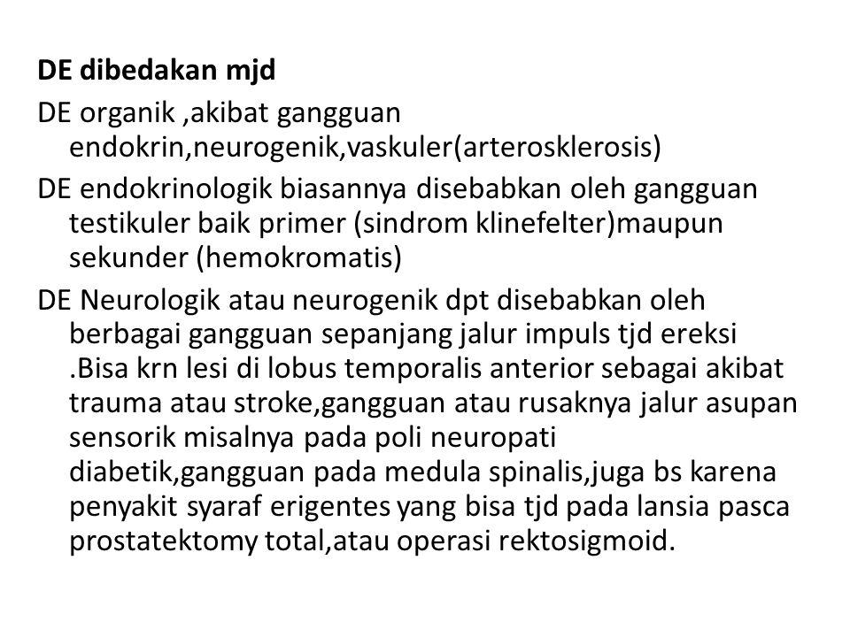 DE dibedakan mjd DE organik ,akibat gangguan endokrin,neurogenik,vaskuler(arterosklerosis) DE endokrinologik biasannya disebabkan oleh gangguan testikuler baik primer (sindrom klinefelter)maupun sekunder (hemokromatis) DE Neurologik atau neurogenik dpt disebabkan oleh berbagai gangguan sepanjang jalur impuls tjd ereksi .Bisa krn lesi di lobus temporalis anterior sebagai akibat trauma atau stroke,gangguan atau rusaknya jalur asupan sensorik misalnya pada poli neuropati diabetik,gangguan pada medula spinalis,juga bs karena penyakit syaraf erigentes yang bisa tjd pada lansia pasca prostatektomy total,atau operasi rektosigmoid.