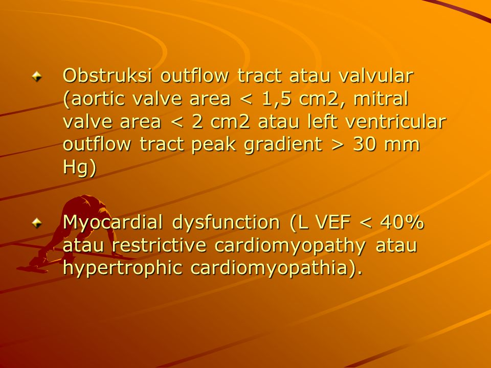 Obstruksi outflow tract atau valvular (aortic valve area < 1,5 cm2, mitral valve area < 2 cm2 atau left ventricular outflow tract peak gradient > 30 mm Hg)