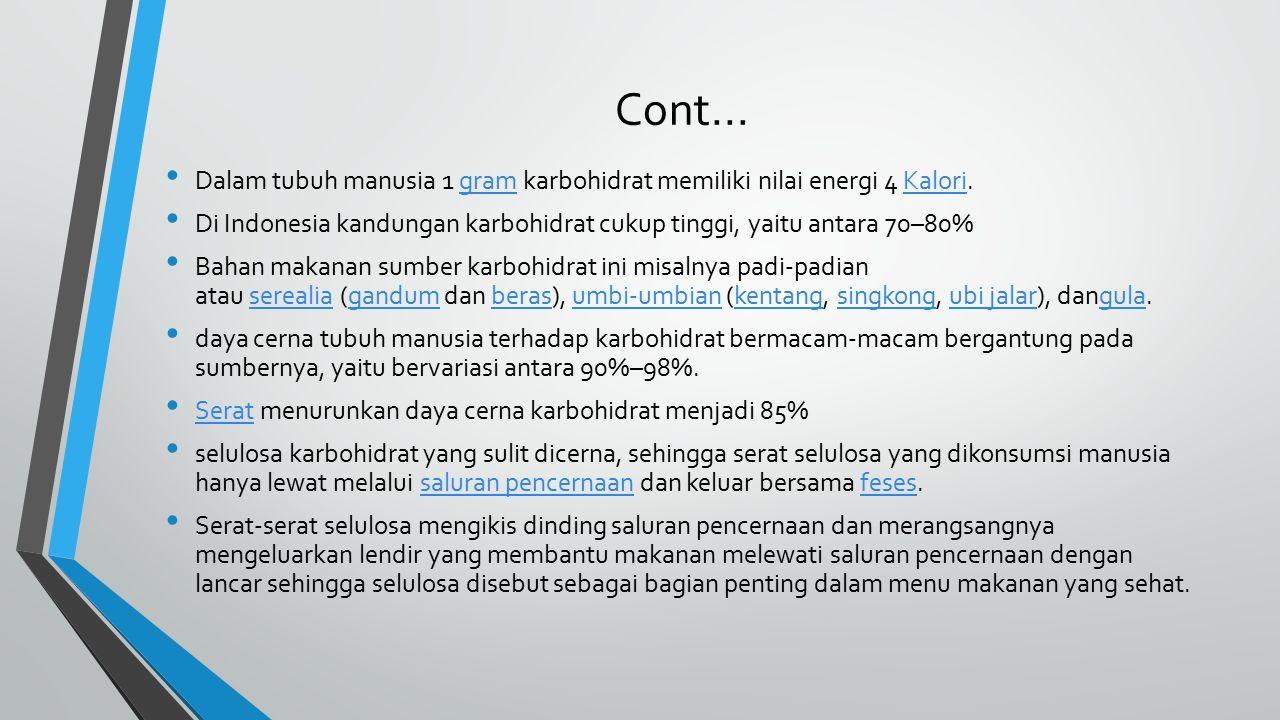 Cont... Dalam tubuh manusia 1 gram karbohidrat memiliki nilai energi 4 Kalori. Di Indonesia kandungan karbohidrat cukup tinggi, yaitu antara 70–80%