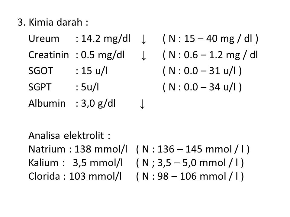 3. Kimia darah : Ureum : 14.2 mg/dl ↓ ( N : 15 – 40 mg / dl ) Creatinin : 0.5 mg/dl ↓ ( N : 0.6 – 1.2 mg / dl.