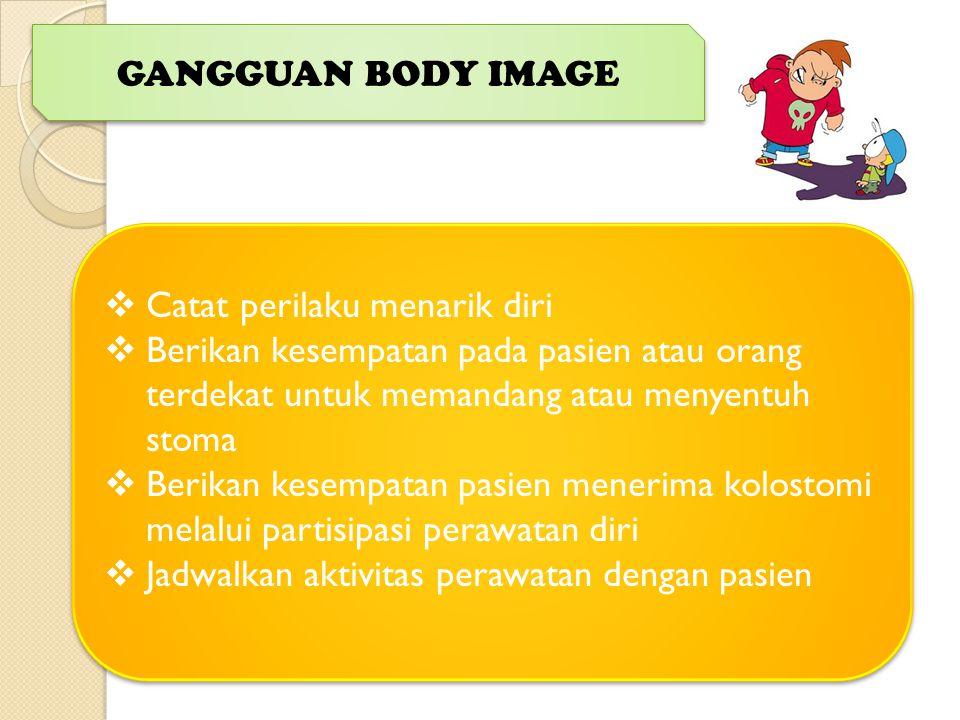 GANGGUAN BODY IMAGE Catat perilaku menarik diri. Berikan kesempatan pada pasien atau orang terdekat untuk memandang atau menyentuh stoma.