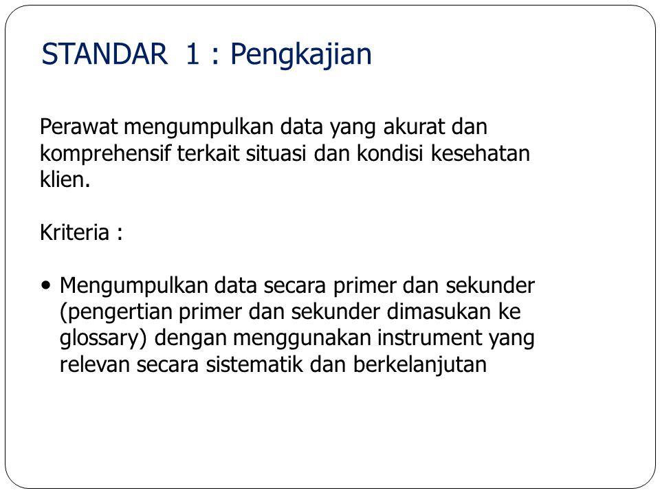 STANDAR 1 : Pengkajian Perawat mengumpulkan data yang akurat dan komprehensif terkait situasi dan kondisi kesehatan klien.