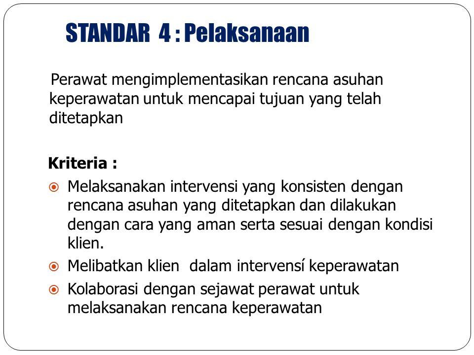 STANDAR 4 : Pelaksanaan Perawat mengimplementasikan rencana asuhan keperawatan untuk mencapai tujuan yang telah ditetapkan.