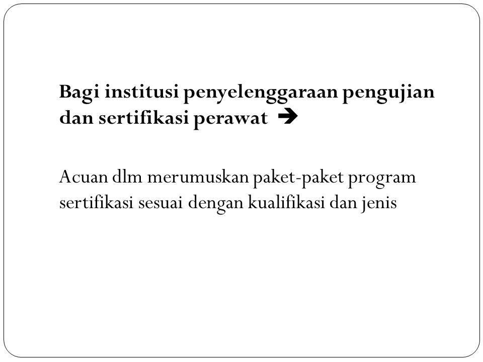 Bagi institusi penyelenggaraan pengujian dan sertifikasi perawat  Acuan dlm merumuskan paket-paket program sertifikasi sesuai dengan kualifikasi dan jenis