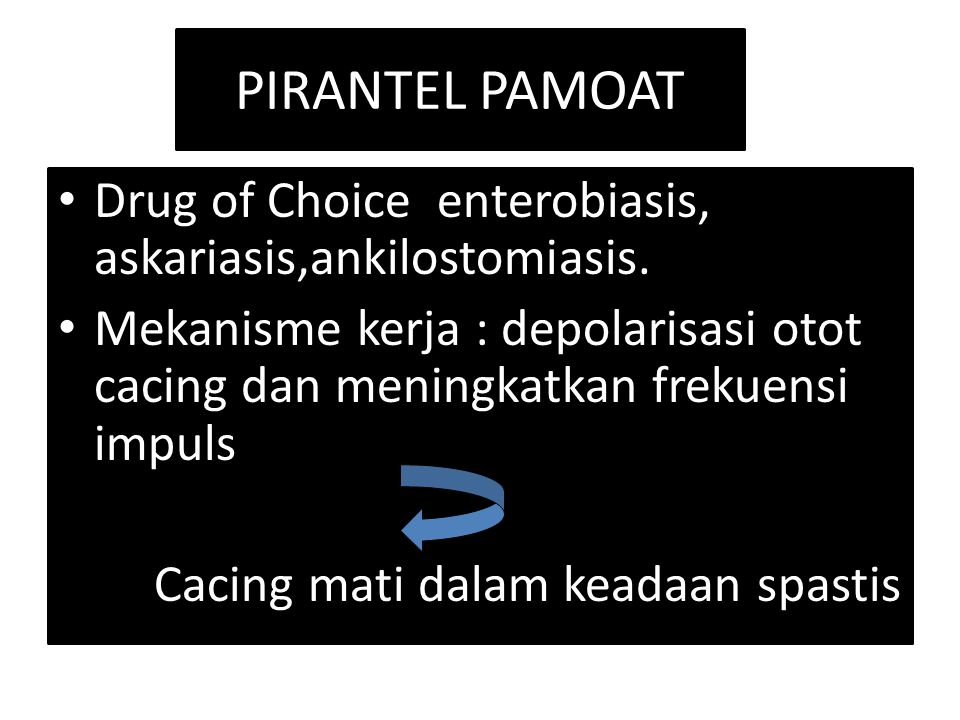PIRANTEL PAMOAT Drug of Choice enterobiasis, askariasis,ankilostomiasis.