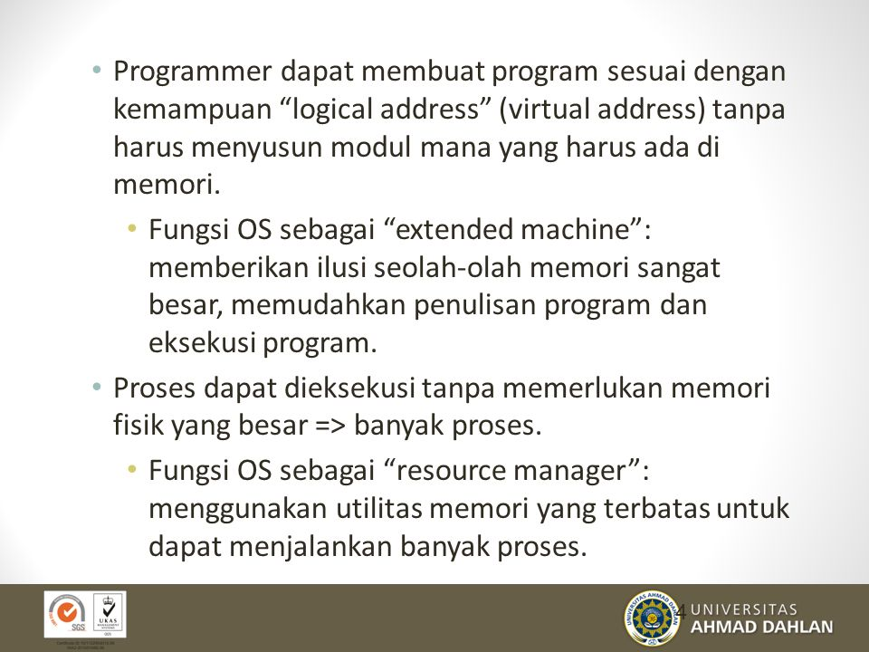 Programmer dapat membuat program sesuai dengan kemampuan logical address (virtual address) tanpa harus menyusun modul mana yang harus ada di memori.