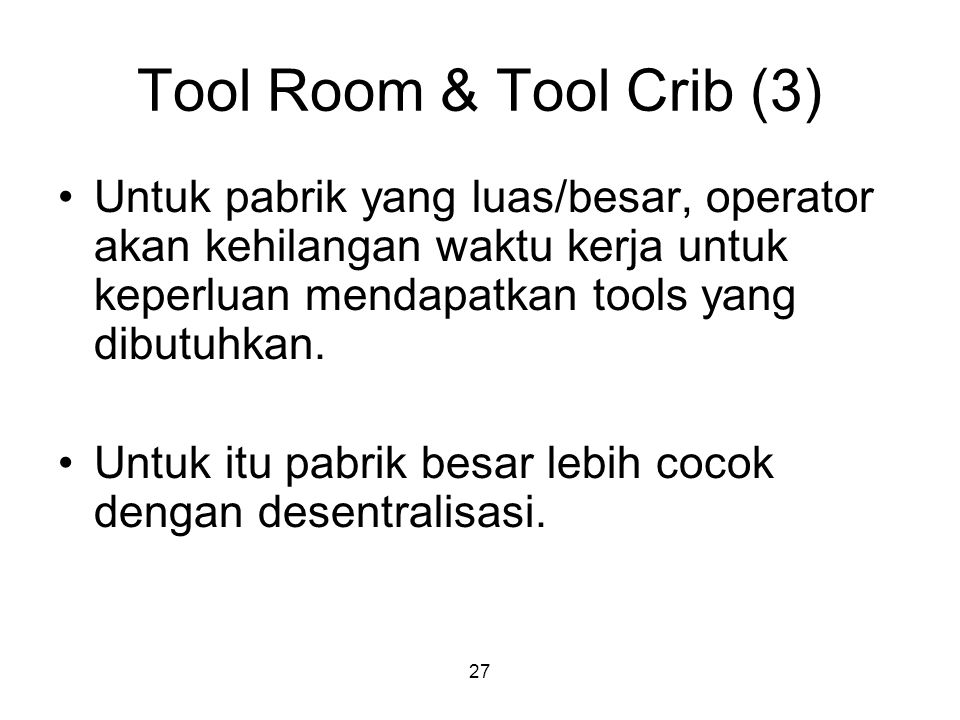 Tool Room & Tool Crib (3) Untuk pabrik yang luas/besar, operator akan kehilangan waktu kerja untuk keperluan mendapatkan tools yang dibutuhkan.