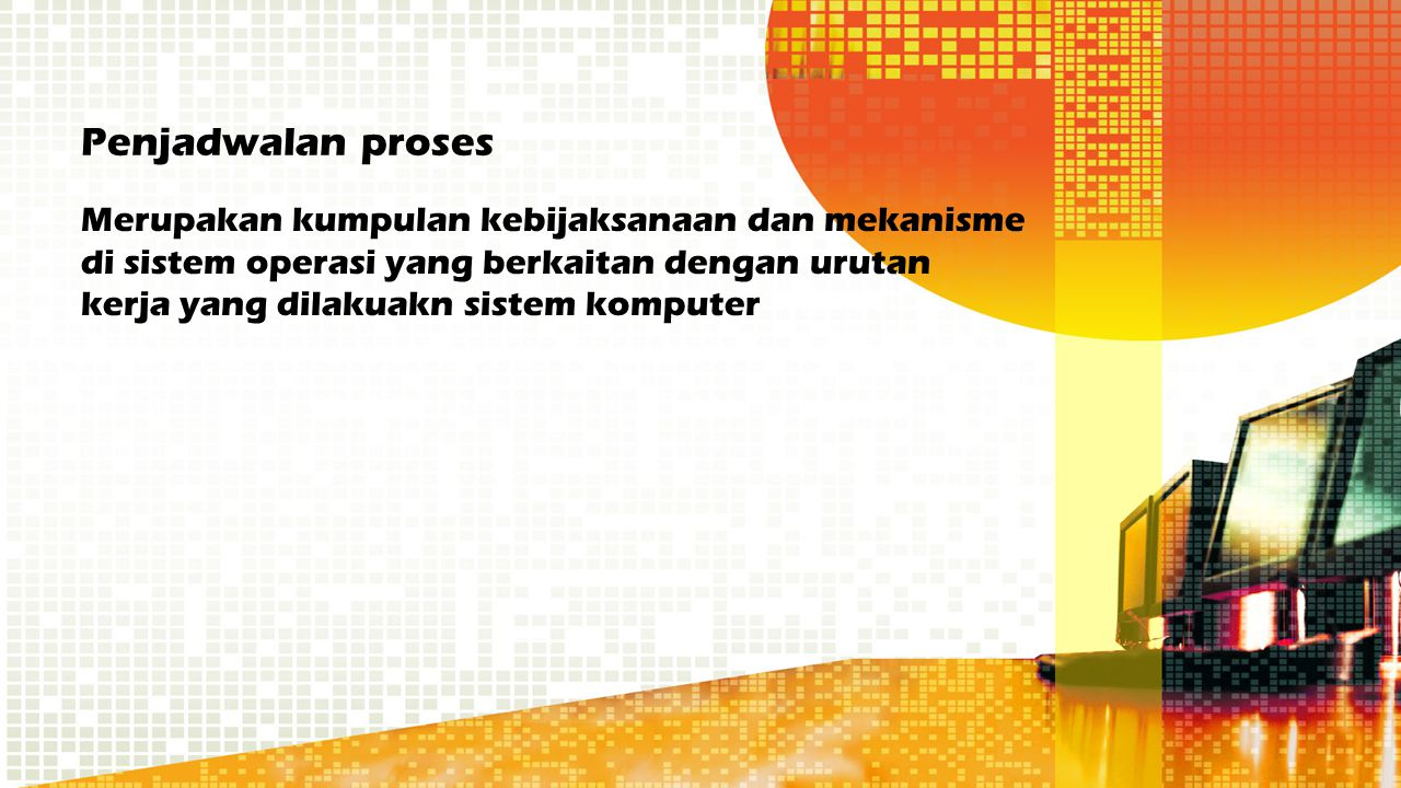 Penjadwalan proses Merupakan kumpulan kebijaksanaan dan mekanisme di sistem operasi yang berkaitan dengan urutan kerja yang dilakuakn sistem komputer.