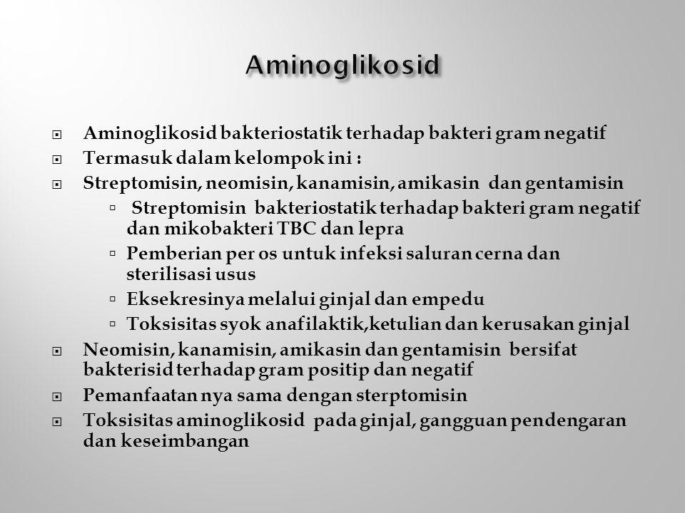 Aminoglikosid Aminoglikosid bakteriostatik terhadap bakteri gram negatif. Termasuk dalam kelompok ini :
