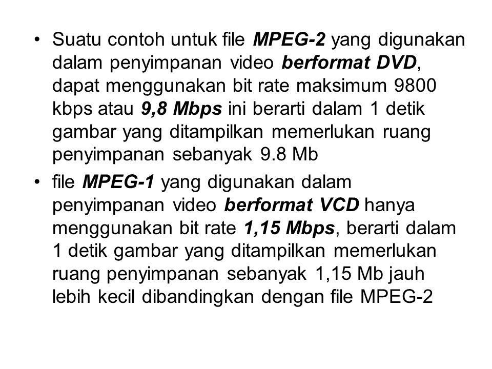 Suatu contoh untuk file MPEG-2 yang digunakan dalam penyimpanan video berformat DVD, dapat menggunakan bit rate maksimum 9800 kbps atau 9,8 Mbps ini berarti dalam 1 detik gambar yang ditampilkan memerlukan ruang penyimpanan sebanyak 9.8 Mb