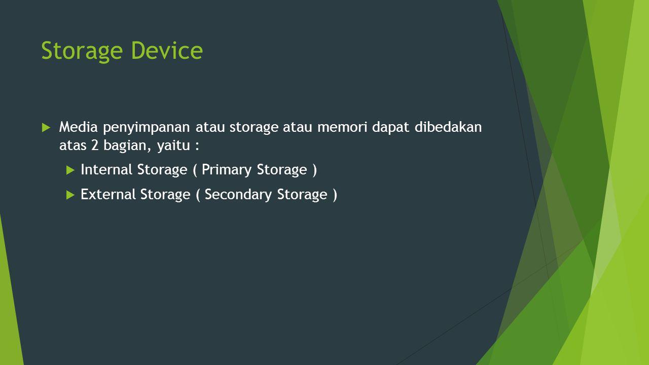Storage Device Media penyimpanan atau storage atau memori dapat dibedakan atas 2 bagian, yaitu : Internal Storage ( Primary Storage )