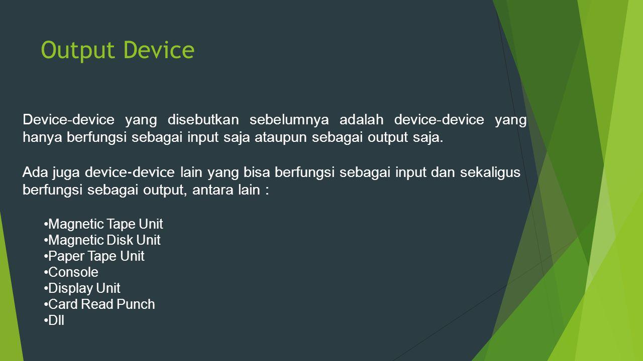 Output Device Device-device yang disebutkan sebelumnya adalah device-device yang hanya berfungsi sebagai input saja ataupun sebagai output saja.