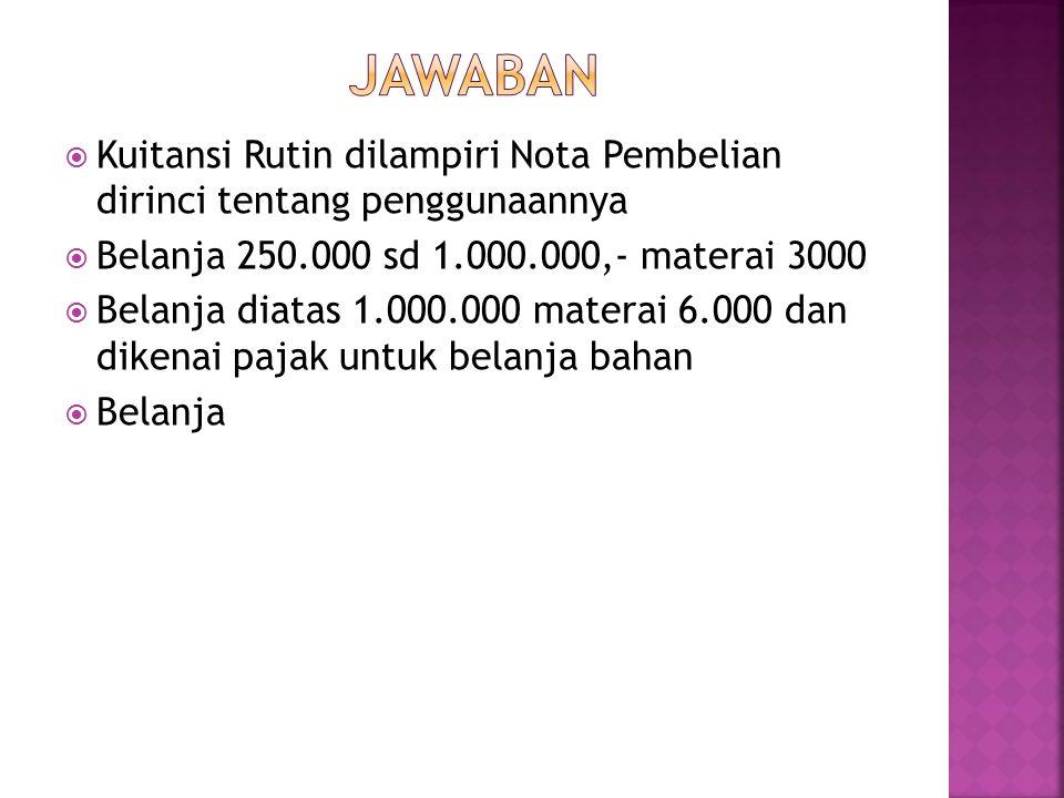 JAWABAN Kuitansi Rutin dilampiri Nota Pembelian dirinci tentang penggunaannya. Belanja 250.000 sd 1.000.000,- materai 3000.