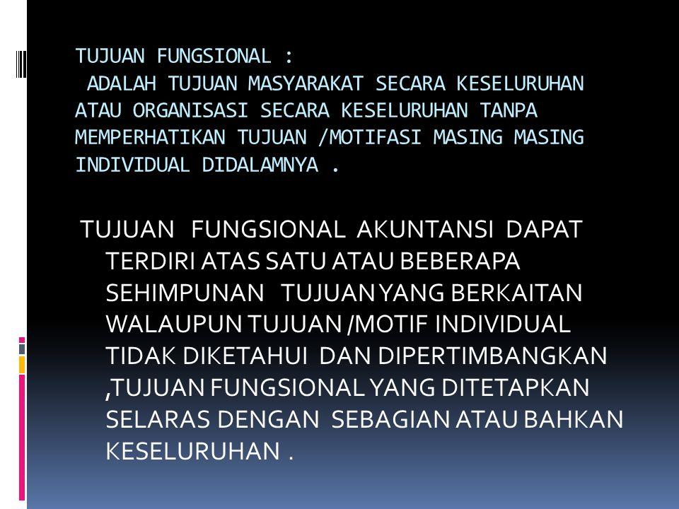 TUJUAN FUNGSIONAL : ADALAH TUJUAN MASYARAKAT SECARA KESELURUHAN ATAU ORGANISASI SECARA KESELURUHAN TANPA MEMPERHATIKAN TUJUAN /MOTIFASI MASING MASING INDIVIDUAL DIDALAMNYA .