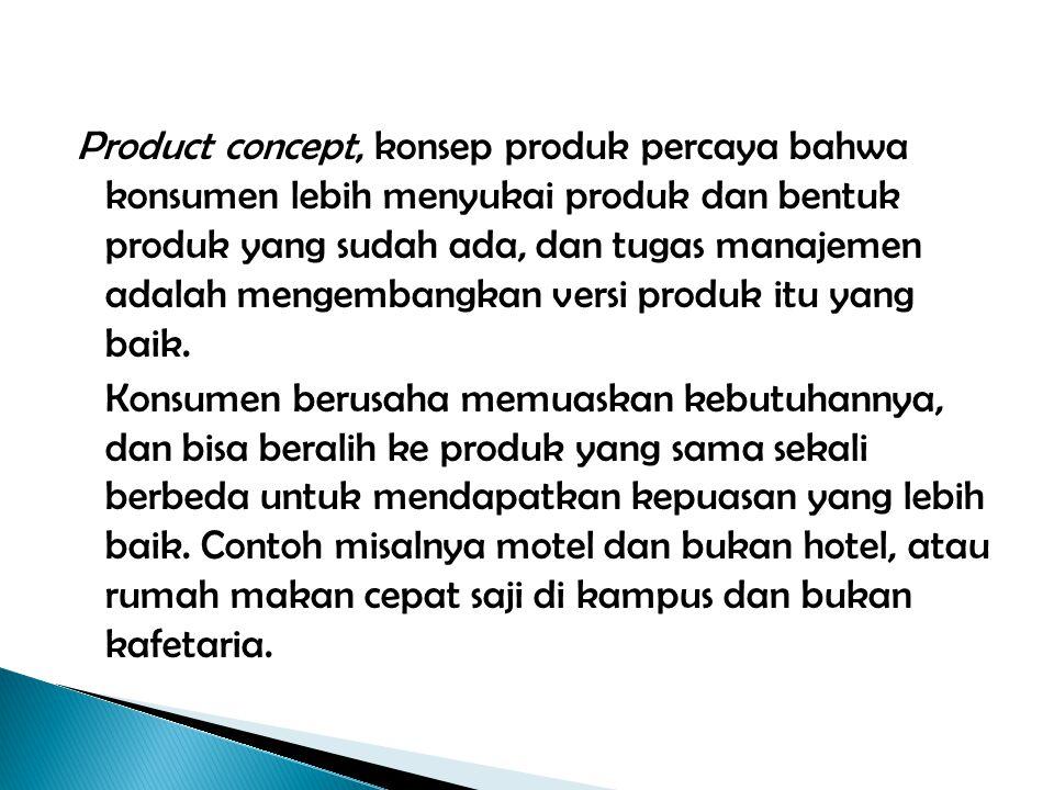 Product concept, konsep produk percaya bahwa konsumen lebih menyukai produk dan bentuk produk yang sudah ada, dan tugas manajemen adalah mengembangkan versi produk itu yang baik.