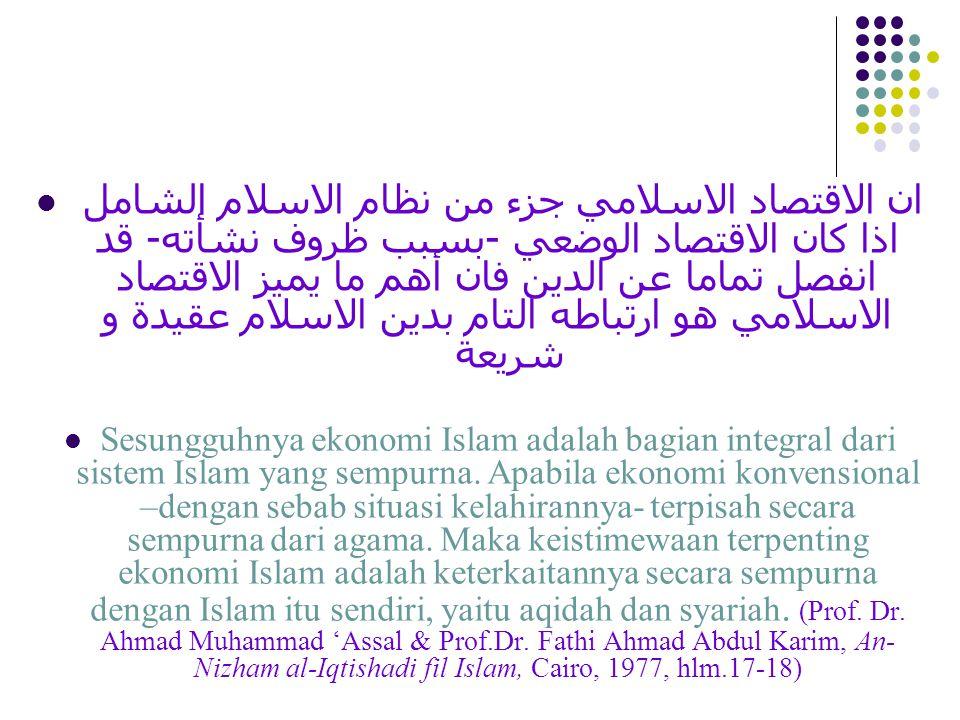 ان الاقتصاد الاسلامي جزء من نظام الاسلام الشامل اذا كان الاقتصاد الوضعي -بسبب ظروف نشأته- قد انفصل تماما عن الدين فان أهم ما يميز الاقتصاد الاسلامي هو ارتباطه التام بدين الاسلام عقيدة و شريعة